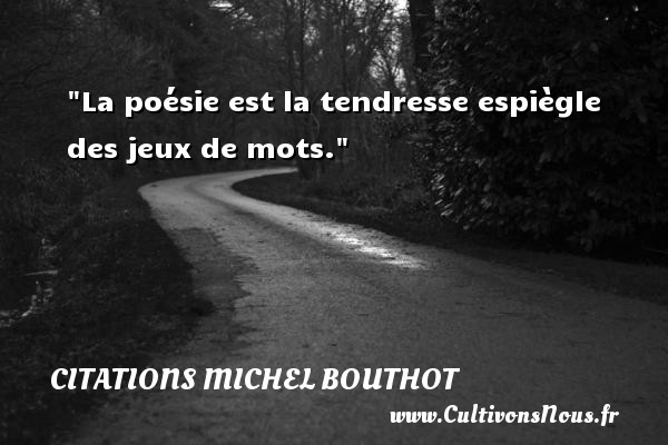 La poésie est la tendresse espiègle des jeux de mots. Une citation de Michel Bouthot CITATIONS MICHEL BOUTHOT - Citation tendresse