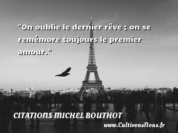On oublie le dernier rêve ; on se remémore toujours le premier amour. Une citation de Michel Bouthot CITATIONS MICHEL BOUTHOT