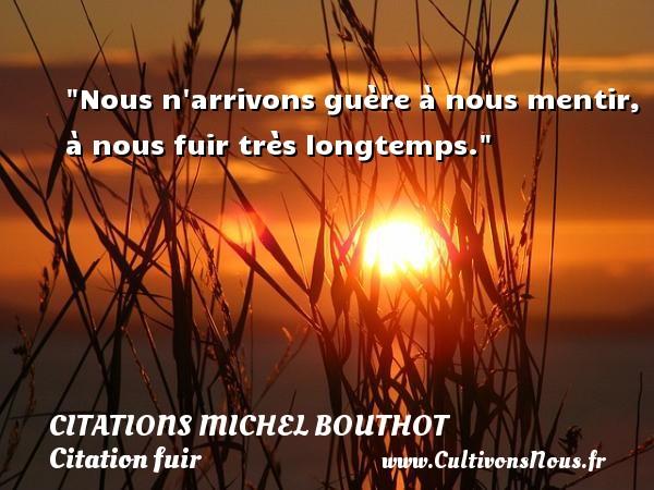 Nous n arrivons guère à nous mentir, à nous fuir très longtemps. Une citation de Michel Bouthot CITATIONS MICHEL BOUTHOT - Citation fuir