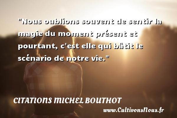 Citations Michel Bouthot - Citation magie - Nous oublions souvent de sentir la magie du moment présent et pourtant, c est elle qui bâtit le scénario de notre vie. Une citation de Michel Bouthot CITATIONS MICHEL BOUTHOT
