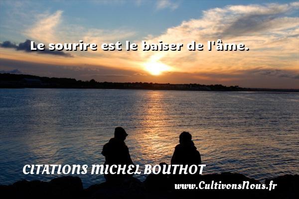 Le sourire est le baiser de l âme. Une citation de Michel Bouthot CITATIONS MICHEL BOUTHOT