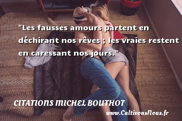 Les fausses amours partent en déchirant nos rêves ; les vraies restent en caressant nos jours. Une citation de Michel Bouthot CITATIONS MICHEL BOUTHOT