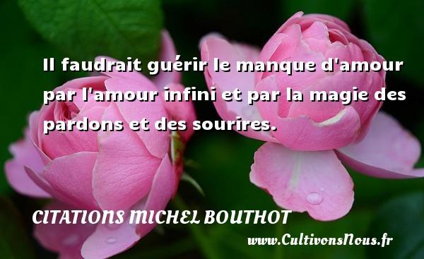 Citations Michel Bouthot - Citation magie - Il faudrait guérir le manque d amour par l amour infini et par la magie des pardons et des sourires. Une citation de Michel Bouthot CITATIONS MICHEL BOUTHOT