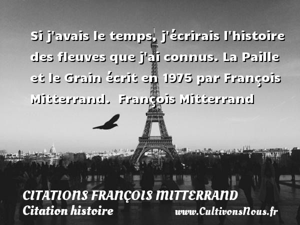 Citations François Mitterrand - Citation histoire - Si j avais le temps, j écrirais l histoire des fleuves que j ai connus.  La Paille et le Grain écrit en 1975 par François Mitterrand.   François Mitterrand CITATIONS FRANÇOIS MITTERRAND