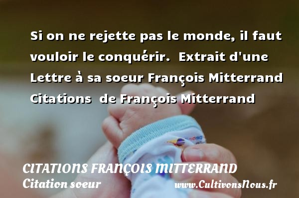 Si on ne rejette pas le monde, il faut vouloir le conquérir.    Extrait d une Lettre à sa soeur  François Mitterrand    Citations   de François Mitterrand CITATIONS FRANÇOIS MITTERRAND - Citations François Mitterrand - Citation soeur