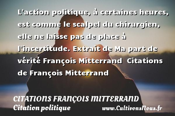 L action politique, à certaines heures, est comme le scalpel du chirurgien, elle ne laisse pas de place à l incertitude.  Extrait de Ma part de vérité François Mitterrand    Citations   de François Mitterrand CITATIONS FRANÇOIS MITTERRAND - Citations François Mitterrand - Citation politique