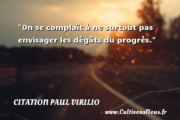 On se complaît à ne surtout pas envisager les dégâts du progrès. Une citation de Paul Virilio CITATION PAUL VIRILIO