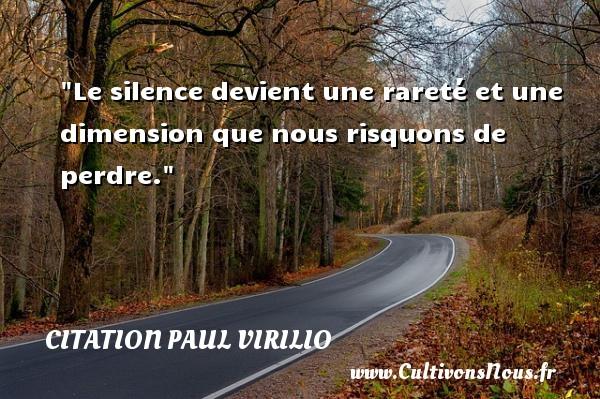 Le silence devient une rareté et une dimension que nous risquons de perdre. Une citation de Paul Virilio CITATION PAUL VIRILIO - Citation silence