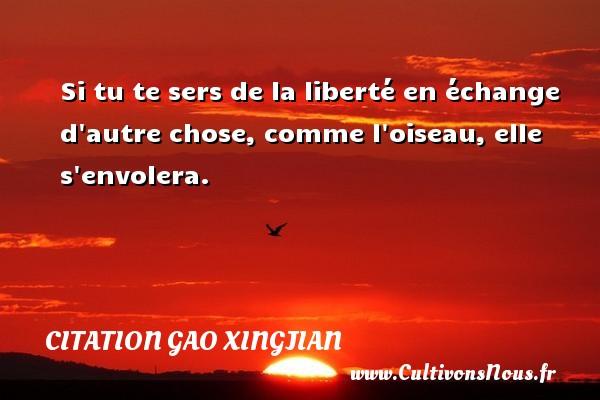 Si tu te sers de la liberté en échange d autre chose, comme l oiseau, elle s envolera. Une citation de Gao Xingjian CITATION GAO XINGJIAN