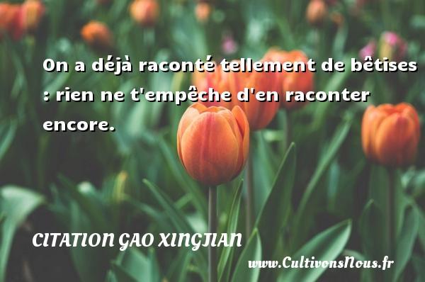 Citation Gao Xingjian - On a déjà raconté tellement de bêtises : rien ne t empêche d en raconter encore. Une citation de Gao Xingjian CITATION GAO XINGJIAN