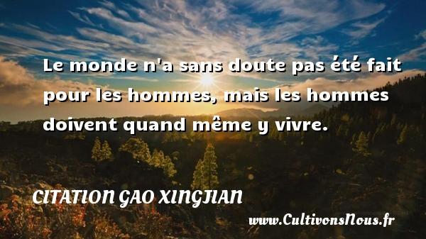 Citation Gao Xingjian - Le monde n a sans doute pas été fait pour les hommes, mais les hommes doivent quand même y vivre. Une citation de Gao Xingjian CITATION GAO XINGJIAN