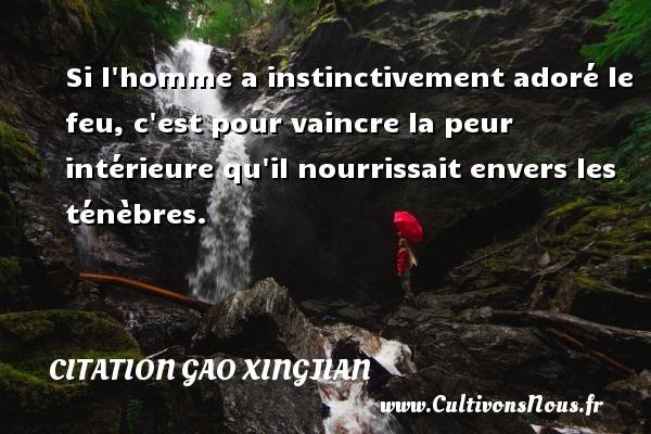 Citation Gao Xingjian - Si l homme a instinctivement adoré le feu, c est pour vaincre la peur intérieure qu il nourrissait envers les ténèbres. Une citation de Gao Xingjian CITATION GAO XINGJIAN