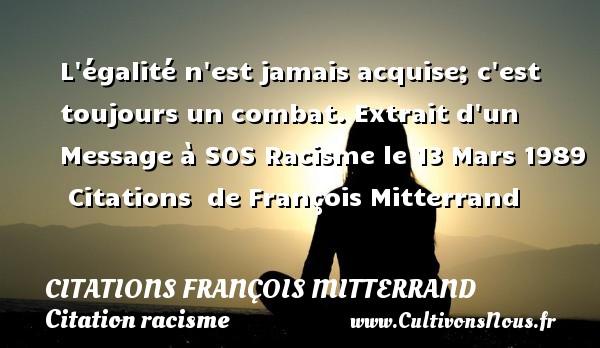L égalité n est jamais acquise; c est toujours un combat.  Extrait d un Message à SOS  Racisme le 13 Mars 1989    Citations   de François Mitterrand CITATIONS FRANÇOIS MITTERRAND - Citations François Mitterrand - Citation racisme