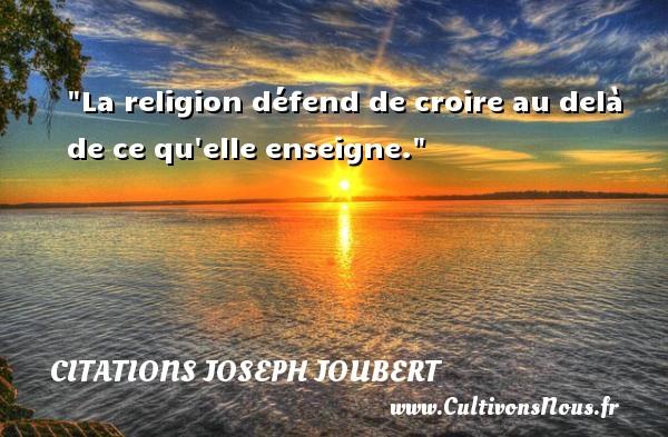 La religion défend de croire au delà de ce qu elle enseigne. Une citation de Joseph Joubert CITATIONS JOSEPH JOUBERT