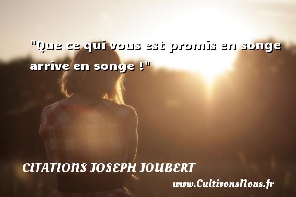Que ce qui vous est promis en songe arrive en songe ! Une citation de Joseph Joubert CITATIONS JOSEPH JOUBERT