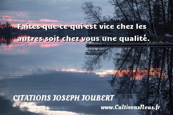 Faites que ce qui est vice chez les autres soit chez vous une qualité. Une citation de Joseph Joubert CITATIONS JOSEPH JOUBERT