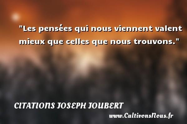 Les pensées qui nous viennent valent mieux que celles que nous trouvons. Une citation de Joseph Joubert CITATIONS JOSEPH JOUBERT