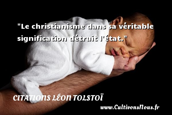 Le christianisme dans sa véritable signification détruit l état. Une citation de Léon Tolstoï CITATIONS LÉON TOLSTOÏ - Citations Léon Tolstoï - Citation état