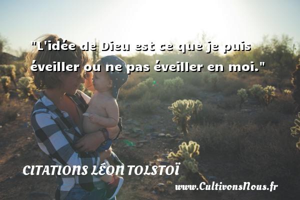 Citations Léon Tolstoï - L idée de Dieu est ce que je puis éveiller ou ne pas éveiller en moi. Une citation de Léon Tolstoï CITATIONS LÉON TOLSTOÏ