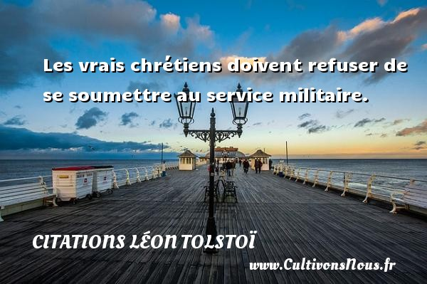 Les vrais chrétiens doivent refuser de se soumettre au service militaire. Une citation de Léon Tolstoï CITATIONS LÉON TOLSTOÏ - Citations Léon Tolstoï