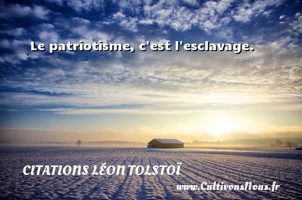 Le patriotisme, c est l esclavage. Une citation de Léon Tolstoï CITATIONS LÉON TOLSTOÏ - Citations Léon Tolstoï