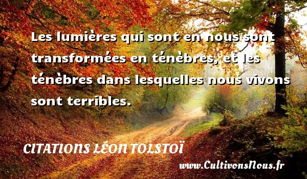 Citations Léon Tolstoï - Les lumières qui sont en nous sont transformées en ténèbres, et les ténèbres dans lesquelles nous vivons sont terribles. Une citation de Léon Tolstoï CITATIONS LÉON TOLSTOÏ