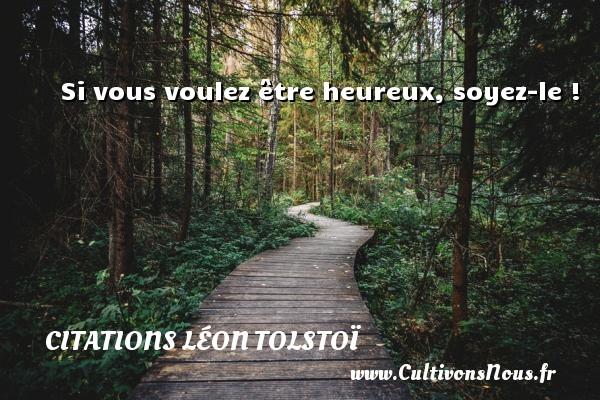 Si vous voulez être heureux, soyez-le ! Une citation de Léon Tolstoï CITATIONS LÉON TOLSTOÏ - Citations Léon Tolstoï