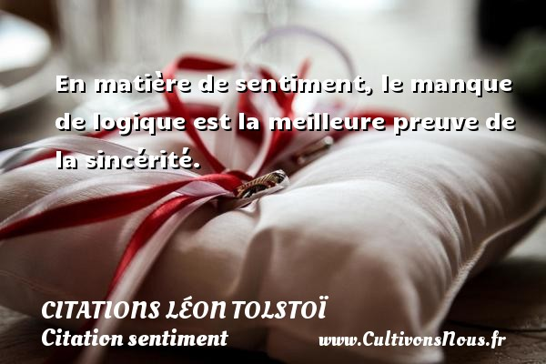 En matière de sentiment, le manque de logique est la meilleure preuve de la sincérité.  Une citation de Léon Tolstoï CITATIONS LÉON TOLSTOÏ - Citations Léon Tolstoï - Citation sentiment