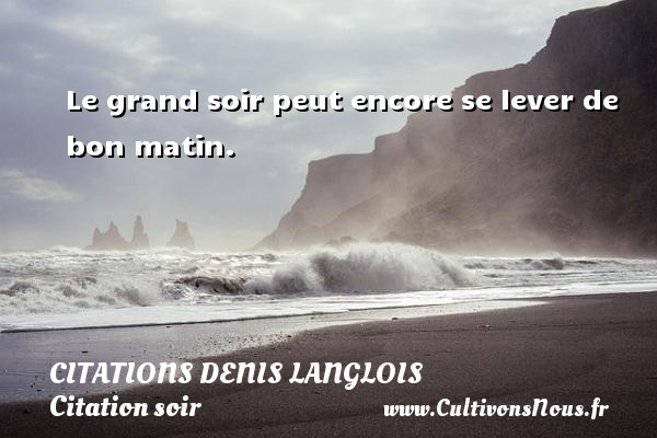Le grand soir peut encore se lever de bon matin. Une citation de Denis Langlois CITATIONS DENIS LANGLOIS - Citation matin - Citation soir
