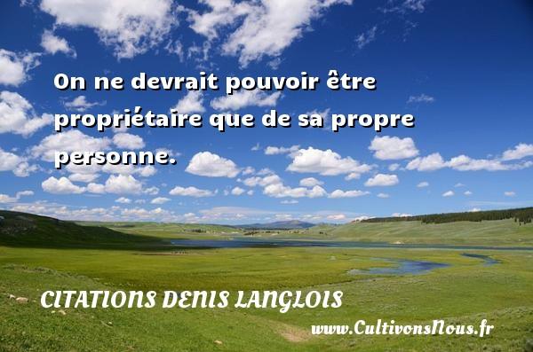 Citations Denis Langlois - On ne devrait pouvoir être propriétaire que de sa propre personne. Une citation de Denis Langlois CITATIONS DENIS LANGLOIS