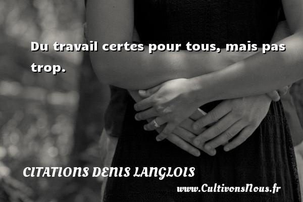 Citations Denis Langlois - Du travail certes pour tous, mais pas trop. Une citation de Denis Langlois CITATIONS DENIS LANGLOIS