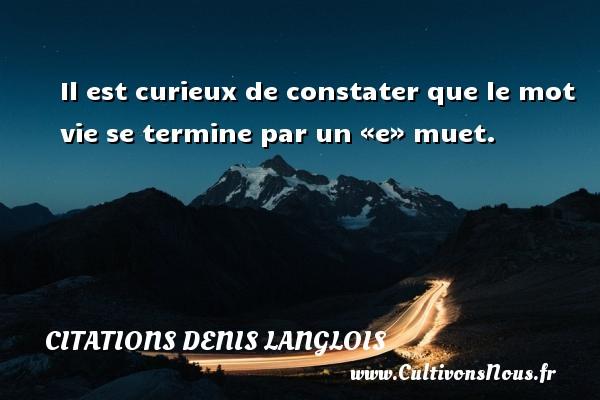 Citations Denis Langlois - Il est curieux de constater que le mot vie se termine par un «e» muet. Une citation de Denis Langlois CITATIONS DENIS LANGLOIS