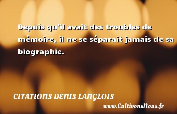 Citations Denis Langlois - Depuis qu il avait des troubles de mémoire, il ne se séparait jamais de sa biographie. Une citation de Denis Langlois CITATIONS DENIS LANGLOIS