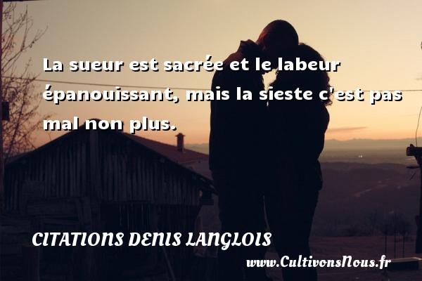 Citations Denis Langlois - La sueur est sacrée et le labeur épanouissant, mais la sieste c est pas mal non plus. Une citation de Denis Langlois CITATIONS DENIS LANGLOIS