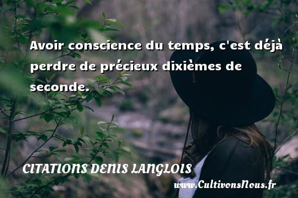 Citations Denis Langlois - Citation perdre - Avoir conscience du temps, c est déjà perdre de précieux dixièmes de seconde. Une citation de Denis Langlois CITATIONS DENIS LANGLOIS