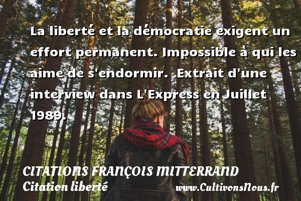 La liberté et la démocratie exigent un effort permanent. Impossible à qui les aime de s endormir.   Extrait d une  interview dans L Express en Juillet 1989.   Une citation de François Mitterrand CITATIONS FRANÇOIS MITTERRAND - Citations François Mitterrand - Citation liberté