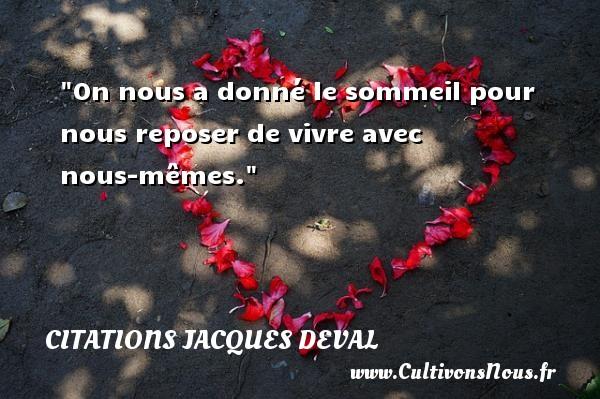 Citations Jacques Deval - Citation sommeil - On nous a donné le sommeil pour nous reposer de vivre avec nous-mêmes. Une citation de Jacques Deval CITATIONS JACQUES DEVAL