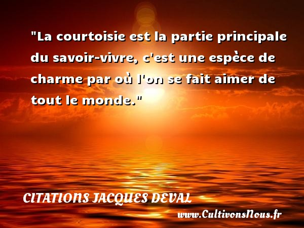 La courtoisie est la partie principale du savoir-vivre, c est une espèce de charme par où l on se fait aimer de tout le monde. Une citation de Jacques Deval CITATIONS JACQUES DEVAL - Citation savoir