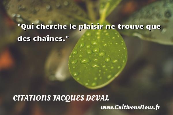 Qui cherche le plaisir ne trouve que des chaînes. Une citation de Jacques Deval CITATIONS JACQUES DEVAL