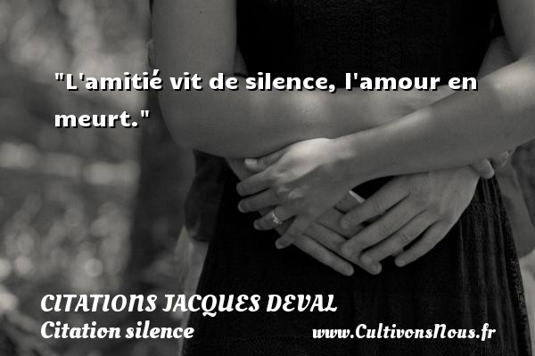 Citations Jacques Deval - Citation silence - L amitié vit de silence, l amour en meurt. Une citation de Jacques Deval CITATIONS JACQUES DEVAL