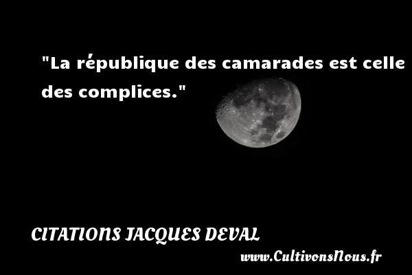 La république des camarades est celle des complices. Une citation de Jacques Deval CITATIONS JACQUES DEVAL