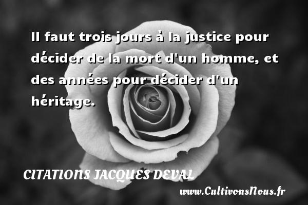 Il faut trois jours à la justice pour décider de la mort d un homme, et des années pour décider d un héritage. Une citation de Jacques Deval CITATIONS JACQUES DEVAL