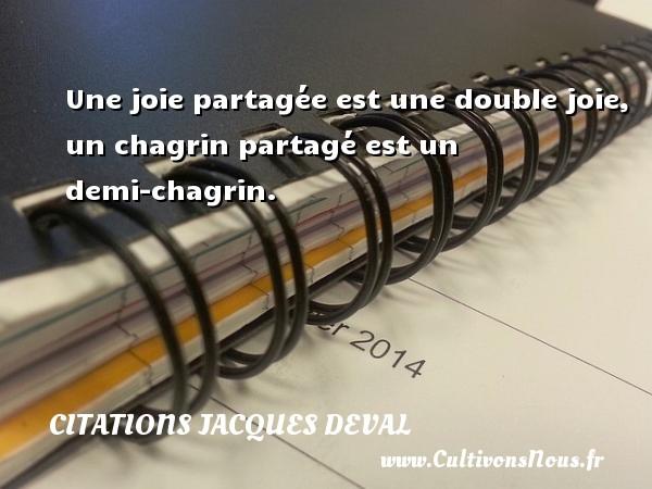 Une joie partagée est une double joie, un chagrin partagé est un demi-chagrin. Une citation de Jacques Deval CITATIONS JACQUES DEVAL