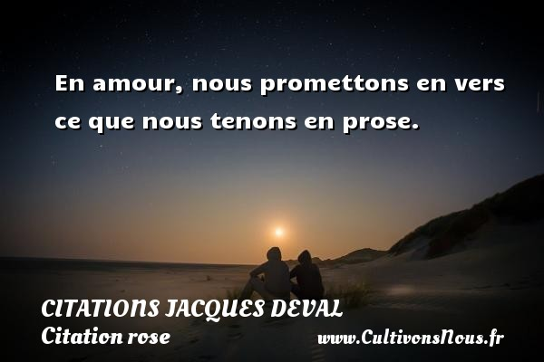 Citations Jacques Deval - Citation rose - En amour, nous promettons en vers ce que nous tenons en prose. Une citation de Jacques Deval CITATIONS JACQUES DEVAL