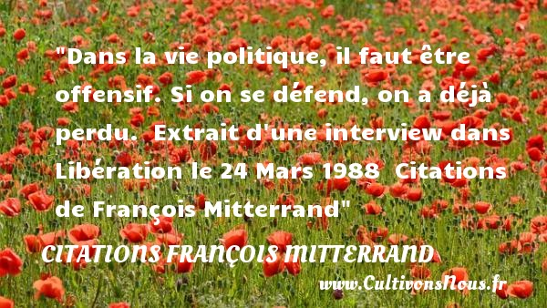 Dans la vie politique, il faut être offensif. Si on se défend, on a déjà perdu.   Extrait d une interview dans Libération le 24 Mars 1988    Citations   de François Mitterrand CITATIONS FRANÇOIS MITTERRAND - Citations François Mitterrand - Citation politique