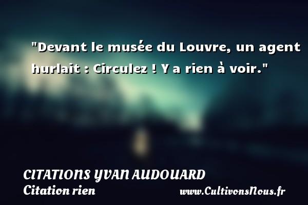 Devant le musée du Louvre, un agent hurlait : Circulez ! Y a rien à voir. Une citation d  Yvan Audouard CITATIONS YVAN AUDOUARD - Citation rien
