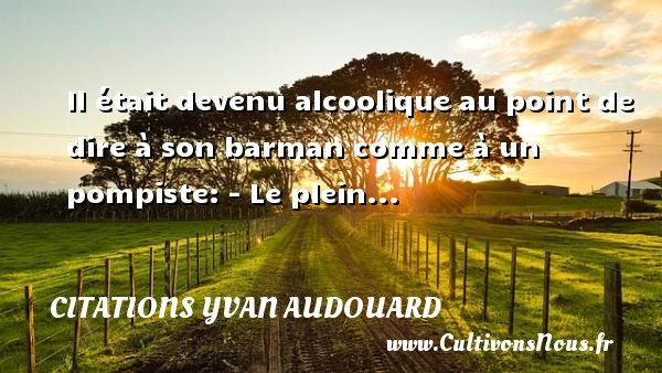 Citations Yvan Audouard - Il était devenu alcoolique au point de dire à son barman comme à un pompiste: - Le plein... Une citation d  Yvan Audouard CITATIONS YVAN AUDOUARD