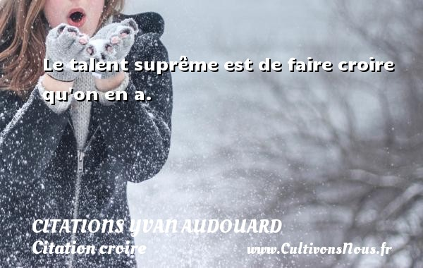 Citations Yvan Audouard - Citation croire - Le talent suprême est de faire croire qu on en a. Une citation d  Yvan Audouard CITATIONS YVAN AUDOUARD