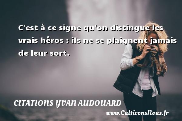 C est à ce signe qu on distingue les vrais héros : ils ne se plaignent jamais de leur sort. Une citation d  Yvan Audouard CITATIONS YVAN AUDOUARD