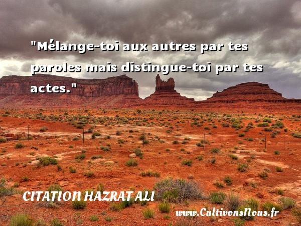 Citation Hazrat Ali - Mélange-toi aux autres par tes paroles mais distingue-toi par tes actes. Une citation de Hazrat Ali CITATION HAZRAT ALI